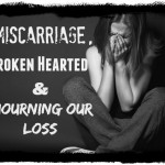 Miscarriage, Broken Hearted And Mourning Our Loss