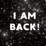 Where Have I Been? I Am Back!